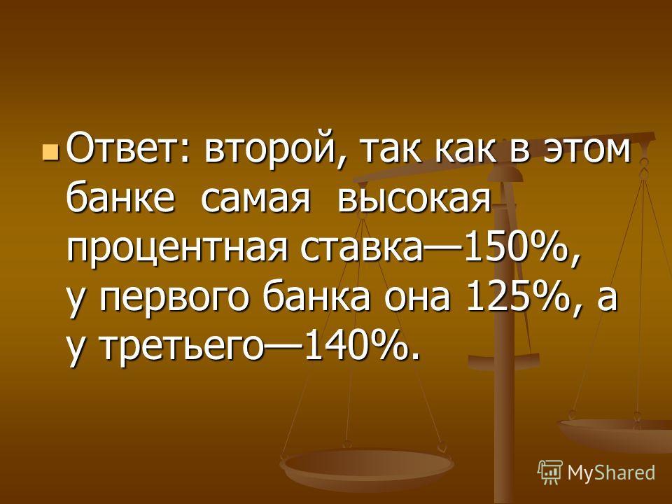 Ответ: второй, так как в этом банке самая высокая процентная ставка150%, у первого банка она 125%, а у третьего140%. Ответ: второй, так как в этом банке самая высокая процентная ставка150%, у первого банка она 125%, а у третьего140%.