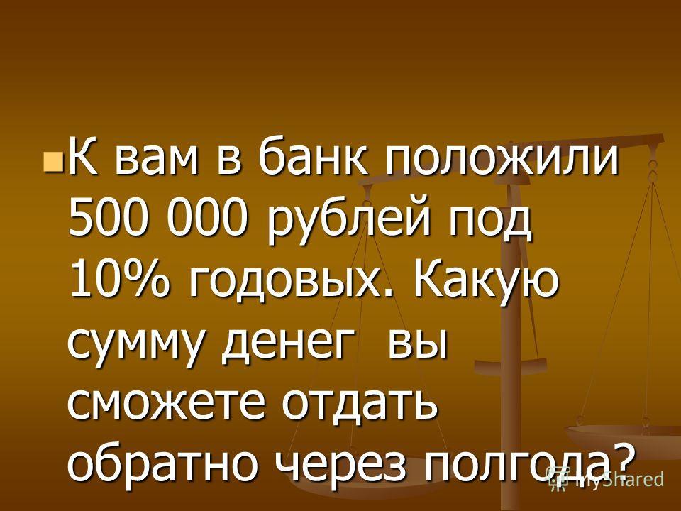 К вам в банк положили 500 000 рублей под 10% годовых. Какую сумму денег вы сможете отдать обратно через полгода? К вам в банк положили 500 000 рублей под 10% годовых. Какую сумму денег вы сможете отдать обратно через полгода?