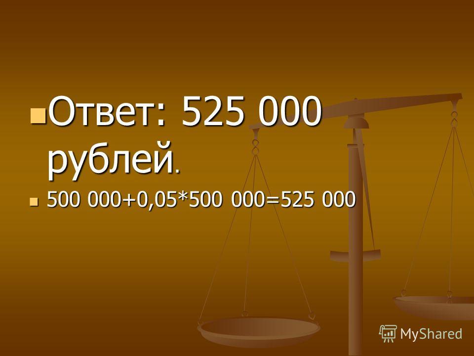 Ответ: 525 000 рублей. Ответ: 525 000 рублей. 500 000+0,05*500 000=525 000 500 000+0,05*500 000=525 000