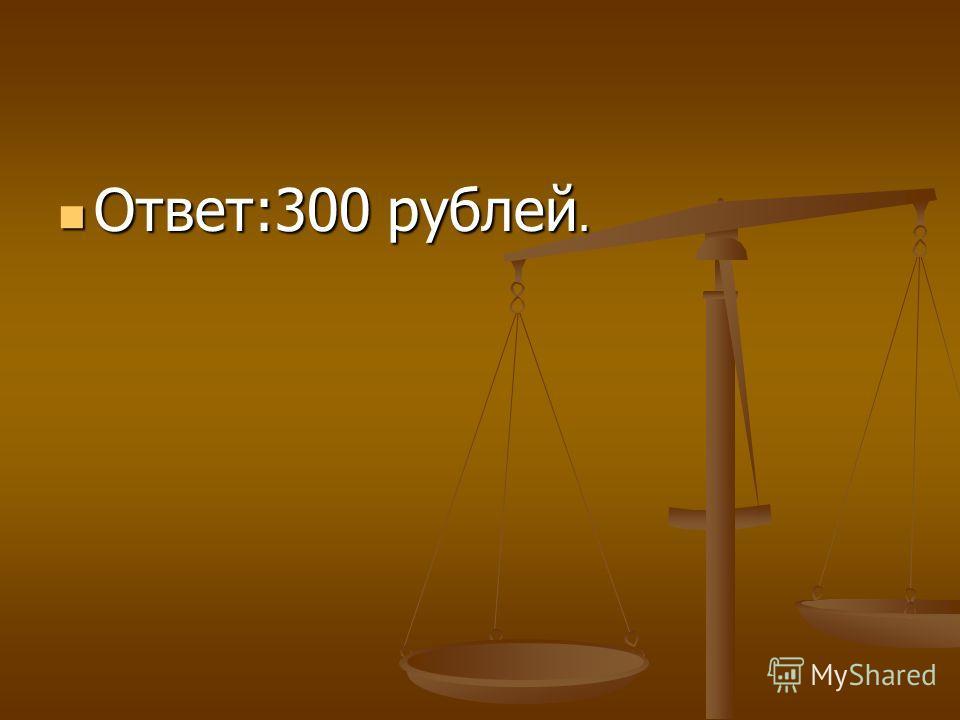 Ответ:300 рублей.
