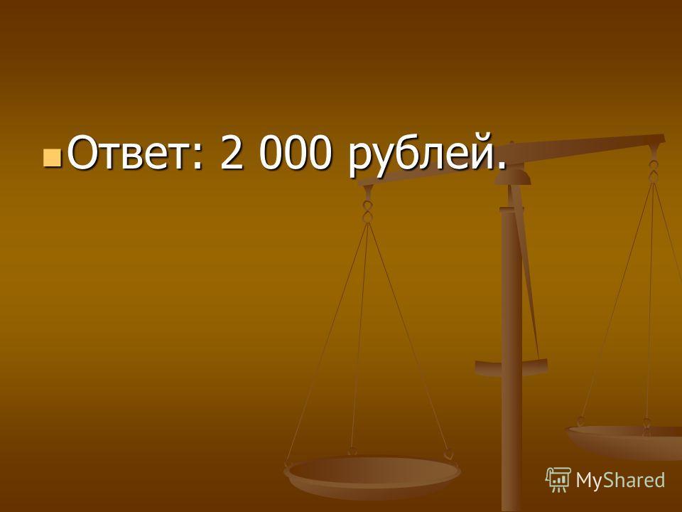 Ответ: 2 000 рублей. Ответ: 2 000 рублей.