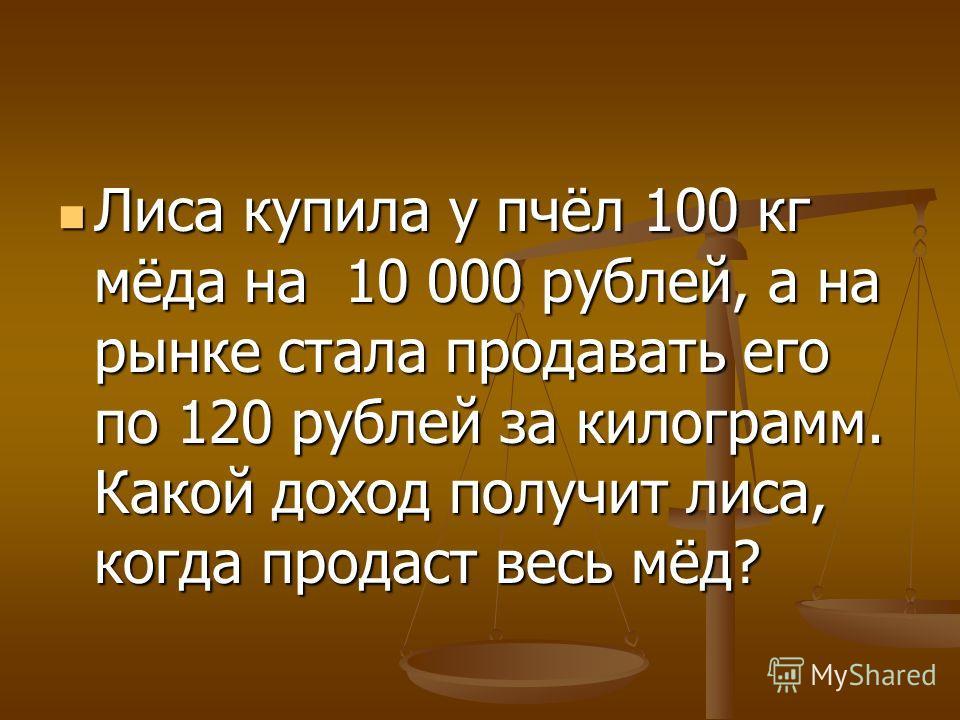 Лиса купила у пчёл 100 кг мёда на 10 000 рублей, а на рынке стала продавать его по 120 рублей за килограмм. Какой доход получит лиса, когда продаст весь мёд? Лиса купила у пчёл 100 кг мёда на 10 000 рублей, а на рынке стала продавать его по 120 рубле