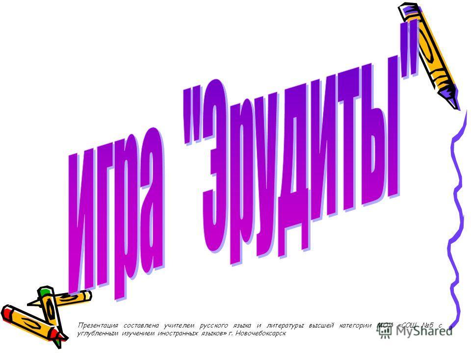 Презентация составлена учителем русского языка и литературы высшей категории МОУ «СОШ 5 с углубленным изучением иностранных языков» г. Новочебоксарск