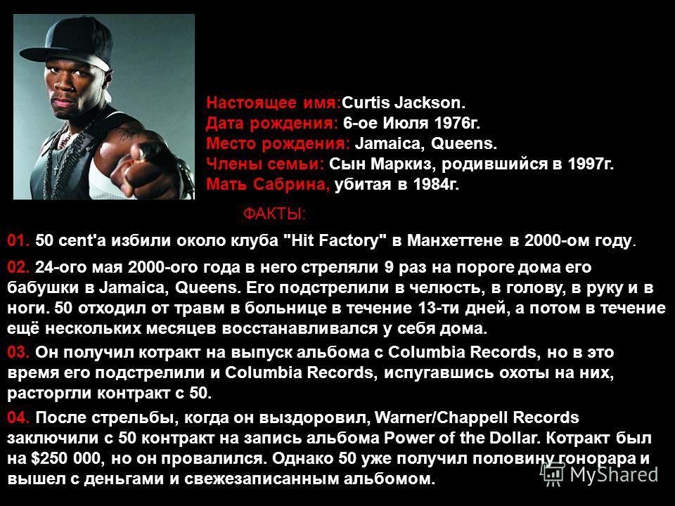 Настоящее имя:Curtis Jackson. Дата рождения: 6-ое Июля 1976г. Место рождения: Jamaica, Queens. Члены семьи: Сын Маркиз, родившийся в 1997г. Мать Сабрина, убитая в 1984г. ФАКТЫ: 01. 50 cent'а избили около клуба