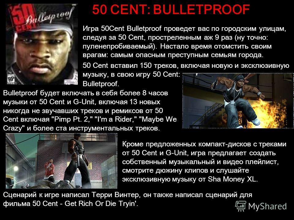 50 CENT: BULLETPROOF Игра 50Cent Bulletproof проведет вас по городским улицам, следуя за 50 Cent, простреленным аж 9 раз (ну точно: пуленепробиваемый). Настало время отомстить своим врагам: самым опасным преступным семьям города. 50 Cent вставил 150