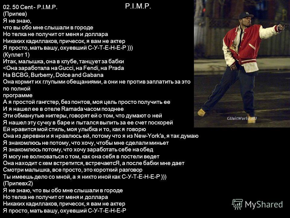 P.I.M.P. 02. 50 Cent - P.I.M.P. (Припев) Я не знаю, что вы обо мне слышали в городе Но телка не получит от меня и доллара Никаких кадиллаков, причесок, я вам не актер Я просто, мать вашу, охуевший С-У-Т-Е-Н-Е-Р ))) (Куплет 1) Итак, малышка, она в клу