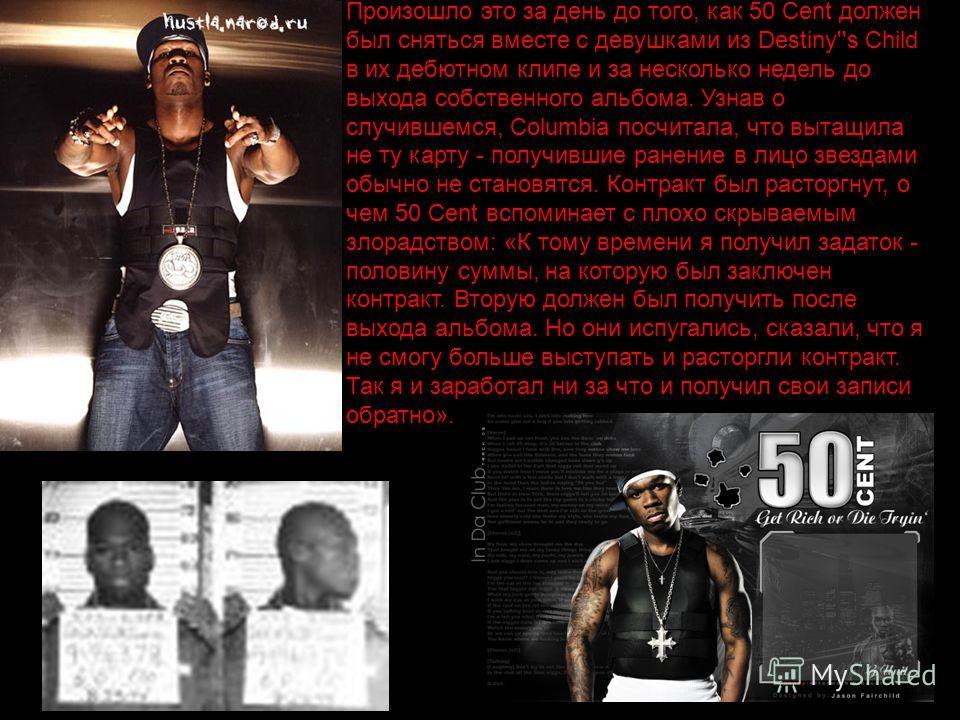 Произошло это за день до того, как 50 Cent должен был сняться вместе с девушками из Destiny''s Child в их дебютном клипе и за несколько недель до выхода собственного альбома. Узнав о случившемся, Columbia посчитала, что вытащила не ту карту - получив