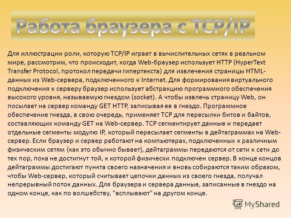 Для иллюстрации роли, которую TCP/IP играет в вычислительных сетях в реальном мире, рассмотрим, что происходит, когда Web-браузер использует HTTP (HyperText Transfer Protocol, протокол передачи гипертекста) для извлечения страницы HTML- данных из Web