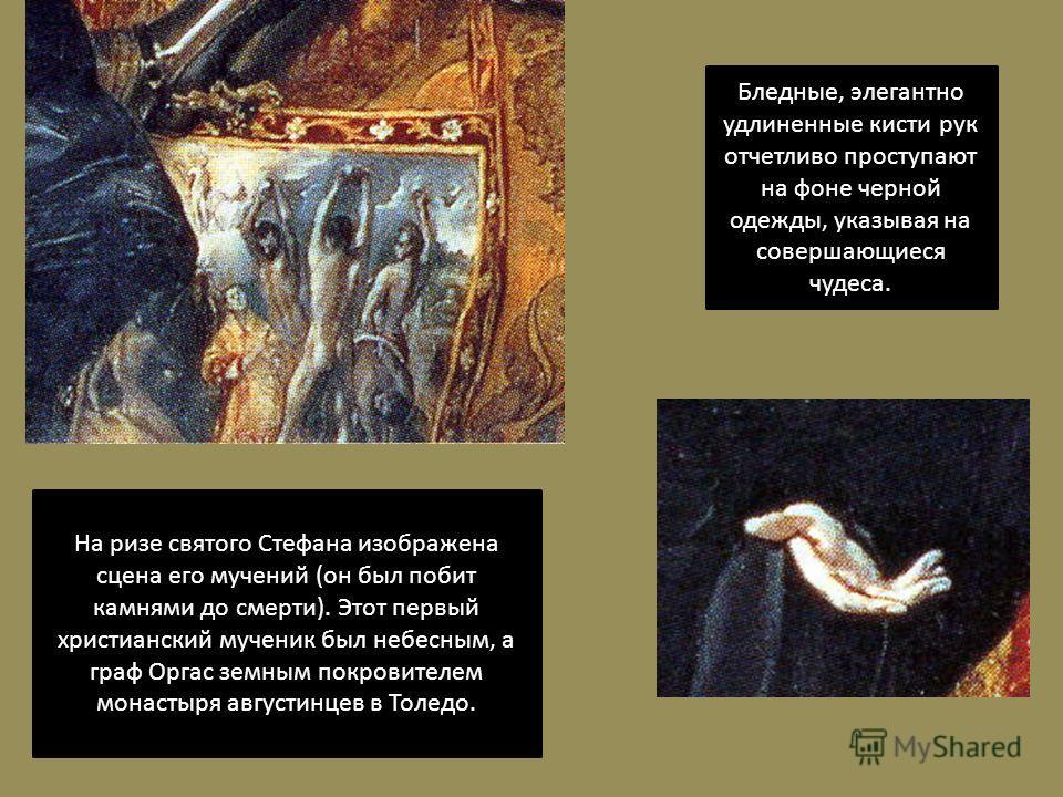 На ризе святого Стефана изображена сцена его мучений (он был побит камнями до смерти). Этот первый христианский мученик был небесным, а граф Оргас земным покровителем монастыря августинцев в Толедо. Бледные, элегантно удлиненные кисти рук отчетливо п