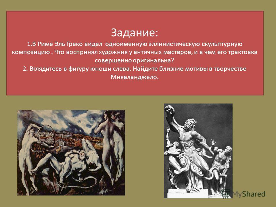 Задание: 1.В Риме Эль Греко видел одноименную эллинистическую скульптурную композицию. Что воспринял художник у античных мастеров, и в чем его трактовка совершенно оригинальна? 2. Вглядитесь в фигуру юноши слева. Найдите близкие мотивы в творчестве М