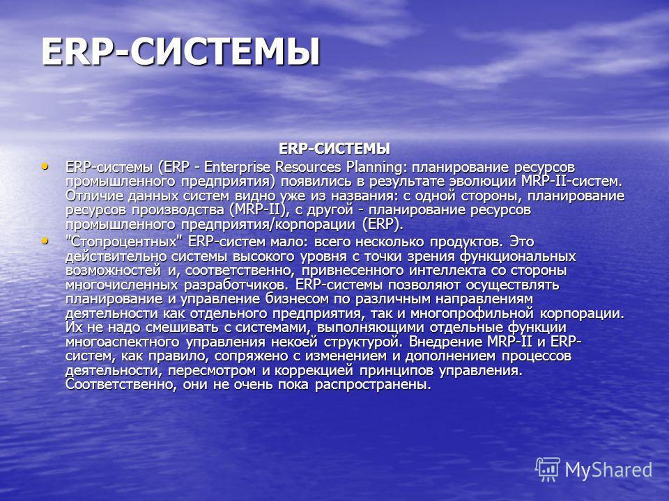 ERP-СИСТЕМЫ ERP-СИСТЕМЫ ERP-системы (ERP - Enterprise Resources Planning: планирование ресурсов промышленного предприятия) появились в результате эволюции MRP-II-систем. Отличие данных систем видно уже из названия: с одной стороны, планирование ресур