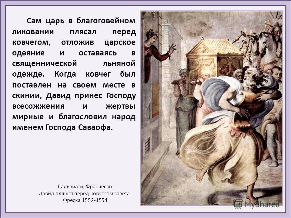 В Иерусалим он перенес из Гаваона высшую святыню народа Божия – ковчег завета. Когда несшие ковчег проходили по шесть шагов, приносились жертвы Господу. Шествие следовало при пении псалмов, при громких звуках музыкальных инструментов и радостных клик
