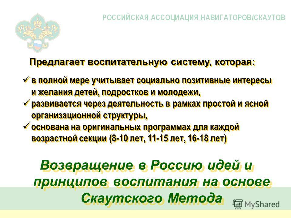 Возвращение в Россию идей и принципов воспитания на основе Скаутского Метода в полной мере учитывает социально позитивные интересы и желания детей, подростков и молодежи, развивается через деятельность в рамках простой и ясной организационной структу