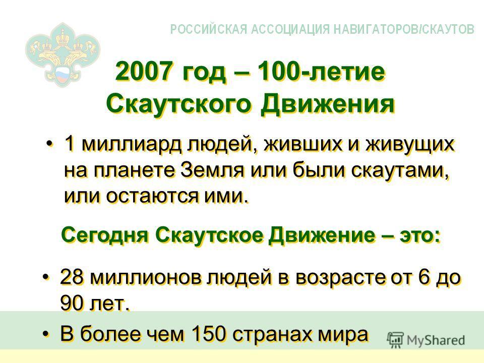 2007 год – 100-летие Скаутского Движения 28 миллионов людей в возрасте от 6 до 90 лет. В более чем 150 странах мира 28 миллионов людей в возрасте от 6 до 90 лет. В более чем 150 странах мира 1 миллиард людей, живших и живущих на планете Земля или был