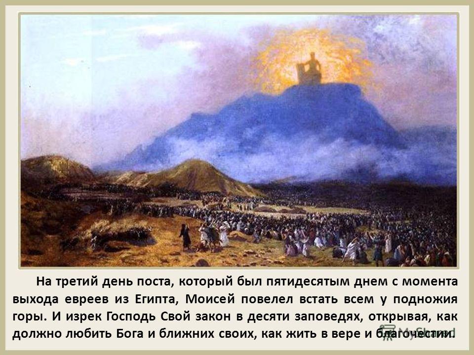На третий день поста, который был пятидесятым днем с момента выхода евреев из Египта, Моисей повелел встать всем у подножия горы. И изрек Господь Свой закон в десяти заповедях, открывая, как должно любить Бога и ближних своих, как жить в вере и благо