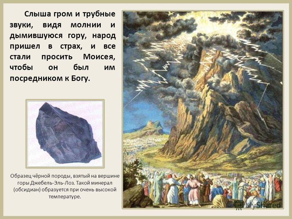 Слыша гром и трубные звуки, видя молнии и дымившуюся гору, народ пришел в страх, и все стали просить Моисея, чтобы он был им посредником к Богу. Образец чёрной породы, взятый на вершине горы Джебель-Эль-Лоз. Такой минерал (обсидиан) образуется при оч
