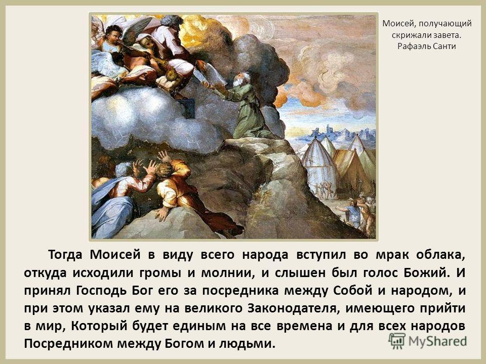 Тогда Моисей в виду всего народа вступил во мрак облака, откуда исходили громы и молнии, и слышен был голос Божий. И принял Господь Бог его за посредника между Собой и народом, и при этом указал ему на великого Законодателя, имеющего прийти в мир, Ко
