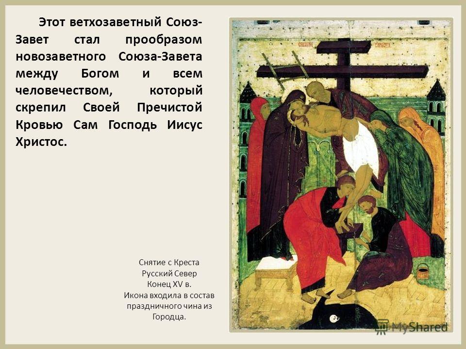 Этот ветхозаветный Союз- Завет стал прообразом новозаветного Союза-Завета между Богом и всем человечеством, который скрепил Своей Пречистой Кровью Сам Господь Иисус Христос. Снятие с Креста Русский Север Конец XV в. Икона входила в состав праздничног
