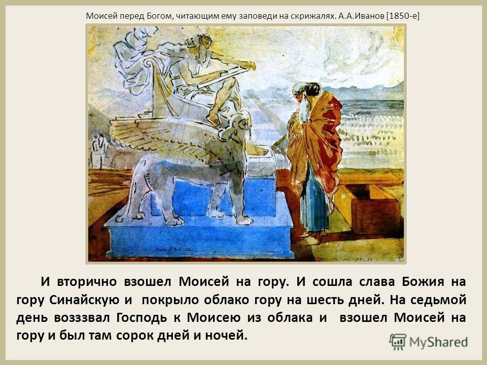 И вторично взошел Моисей на гору. И сошла слава Божия на гору Синайскую и покрыло облако гору на шесть дней. На седьмой день возззвал Господь к Моисею из облака и взошел Моисей на гору и был там сорок дней и ночей. Моисей перед Богом, читающим ему за