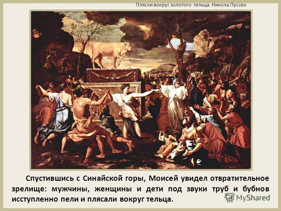 Спустившись с Синайской горы, Моисей увидел отвратительное зрелище: мужчины, женщины и дети под звуки труб и бубнов исступленно пели и плясали вокруг тельца. Пляски вокруг золотого тельца. Никола Пуссен