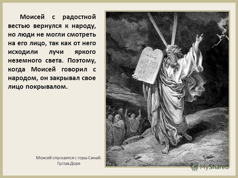 Моисей с радостной вестью вернулся к народу, но люди не могли смотреть на его лицо, так как от него исходили лучи яркого неземного света. Поэтому, когда Моисей говорил с народом, он закрывал свое лицо покрывалом. Моисей спускается с горы Синай. Густа