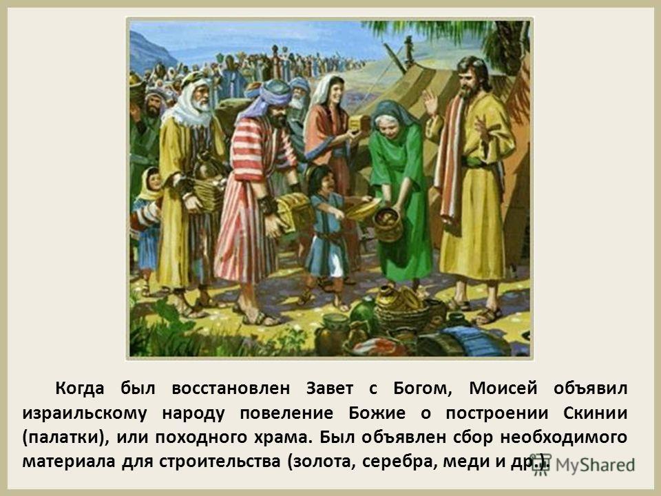 Когда был восстановлен Завет с Богом, Моисей объявил израильскому народу повеление Божие о построении Скинии (палатки), или походного храма. Был объявлен сбор необходимого материала для строительства (золота, серебра, меди и др.).