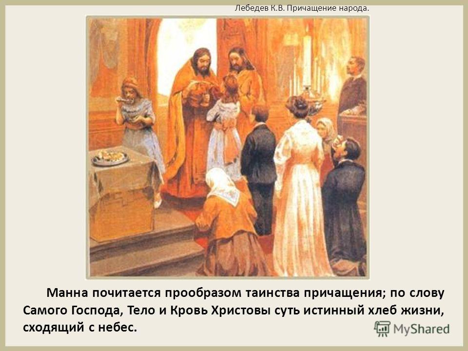 Манна почитается прообразом таинства причащения; по слову Самого Господа, Тело и Кровь Христовы суть истинный хлеб жизни, сходящий с небес. Лебедев К.В. Причащение народа.