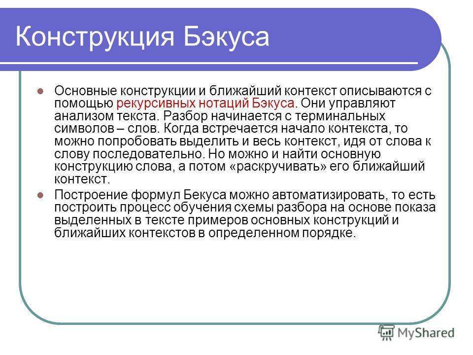 Конструкция Бэкуса Основные конструкции и ближайший контекст описываются с помощью рекурсивных нотаций Бэкуса. Они управляют анализом текста. Разбор начинается с терминальных символов – слов. Когда встречается начало контекста, то можно попробовать в