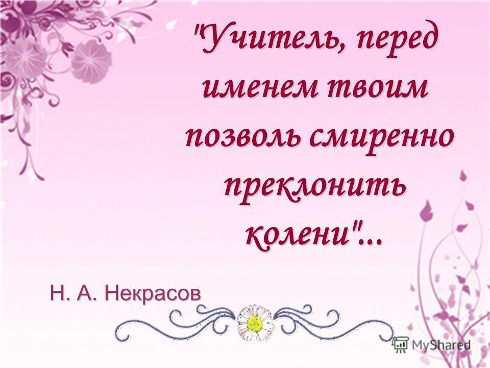 Учитель, перед именем твоим позволь смиренно позволь смиренно преклонить колени... Н. А. Некрасов