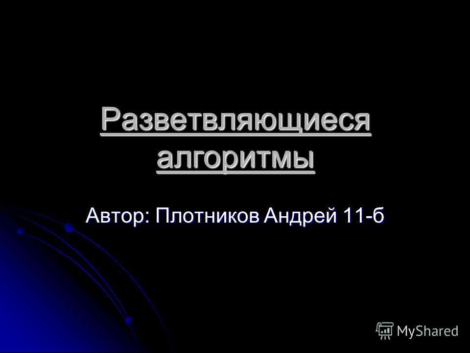 Разветвляющиеся алгоритмы Автор: Плотников Андрей 11-б