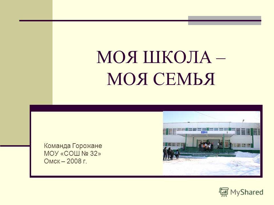 МОЯ ШКОЛА – МОЯ СЕМЬЯ Команда Горожане МОУ «СОШ 32» Омск – 2008 г.
