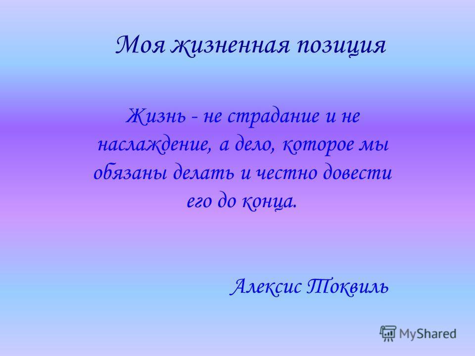 Моя жизненная позиция Жизнь - не страдание и не наслаждение, а дело, которое мы обязаны делать и честно довести его до конца. Алексис Токвиль