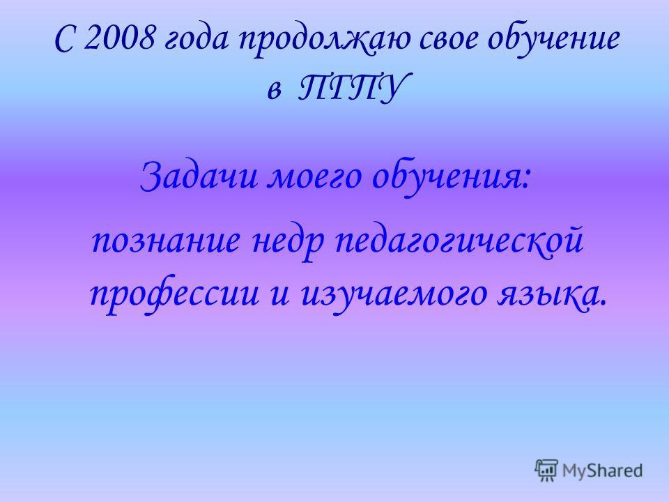 С 2008 года продолжаю свое обучение в ПГПУ Задачи моего обучения: познание недр педагогической профессии и изучаемого языка.