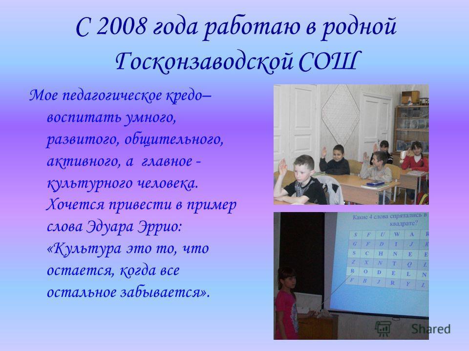 С 2008 года работаю в родной Госконзаводской СОШ Мое педагогическое кредо– воспитать умного, развитого, общительного, активного, а главное - культурного человека. Хочется привести в пример слова Эдуара Эррио: «Культура это то, что остается, когда все