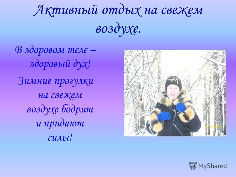 Активный отдых на свежем воздухе. В здоровом теле – здоровый дух! Зимние прогулки на свежем воздухе бодрят и придают силы!