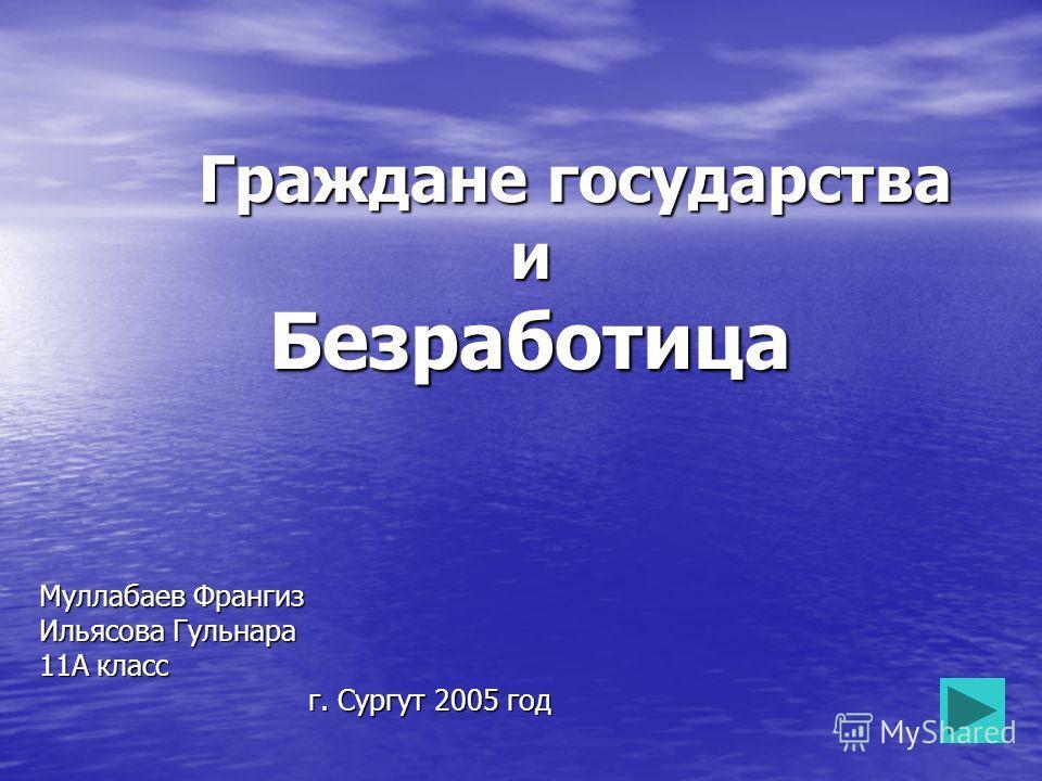 Граждане государства и Безработица Граждане государства и Безработица Муллабаев Франгиз Ильясова Гульнара 11А класс г. Сургут 2005 год