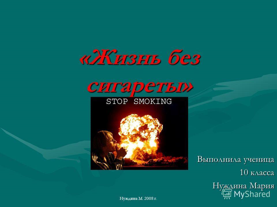 Нуждина М. 2008 г. «Жизнь без сигареты» «Жизнь без сигареты» Выполнила ученица 10 класса 10 класса Нуждина Мария