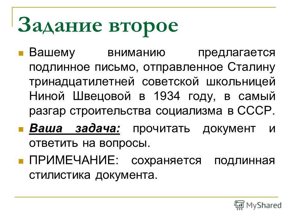Задание второе Вашему вниманию предлагается подлинное письмо, отправленное Сталину тринадцатилетней советской школьницей Ниной Швецовой в 1934 году, в самый разгар строительства социализма в СССР. Ваша задача: прочитать документ и ответить на вопросы