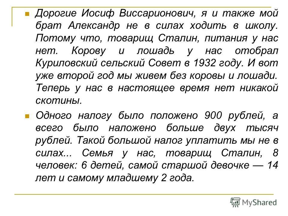 Дорогие Иосиф Виссарионович, я и также мой брат Александр не в силах ходить в школу. Потому что, товарищ Сталин, питания у нас нет. Корову и лошадь у нас отобрал Куриловский сельский Совет в 1932 году. И вот уже второй год мы живем без коровы и лошад