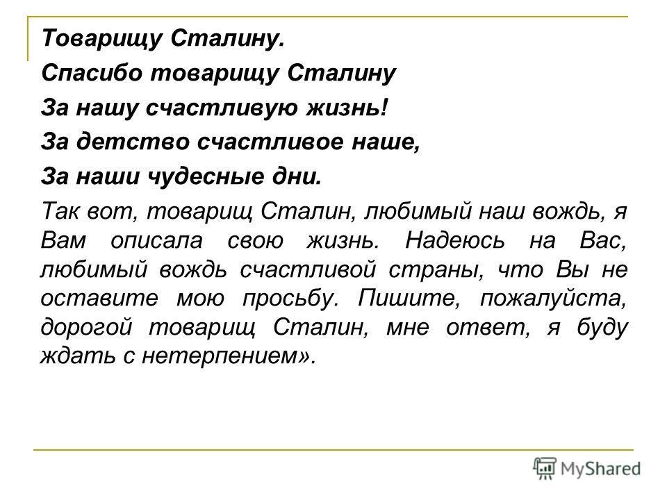 Товарищу Сталину. Спасибо товарищу Сталину За нашу счастливую жизнь! За детство счастливое наше, За наши чудесные дни. Так вот, товарищ Сталин, любимый наш вождь, я Вам описала свою жизнь. Надеюсь на Вас, любимый вождь счастливой страны, что Вы не ос