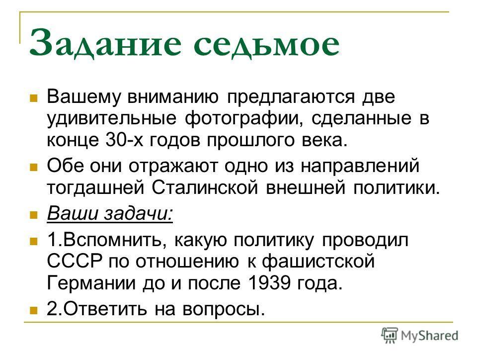 Задание седьмое Вашему вниманию предлагаются две удивительные фотографии, сделанные в конце 30-х годов прошлого века. Обе они отражают одно из направлений тогдашней Сталинской внешней политики. Ваши задачи: 1.Вспомнить, какую политику проводил СССР п