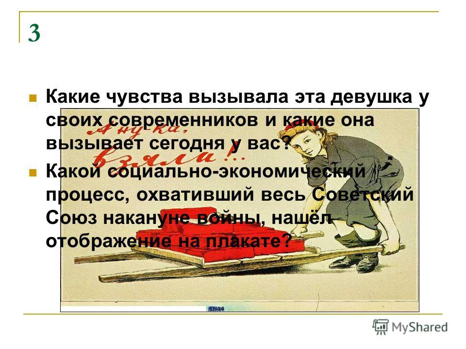 3 Какие чувства вызывала эта девушка у своих современников и какие она вызывает сегодня у вас? Какой социально-экономический процесс, охвативший весь Советский Союз накануне войны, нашёл отображение на плакате?