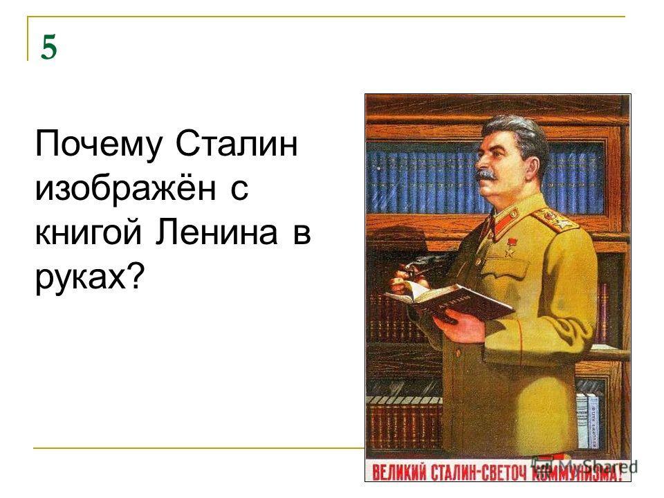 5 Почему Сталин изображён с книгой Ленина в руках?