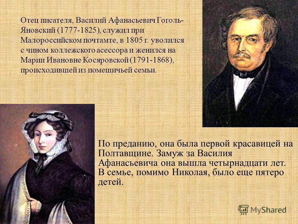 Отец писателя, Василий Афанасьевич Гоголь- Яновский (1777-1825), служил при Малороссийском почтамте, в 1805 г. уволился с чином коллежского асессора и женился на Марии Ивановне Косяровской (1791-1868), происходившей из помещичьей семьи. По преданию,