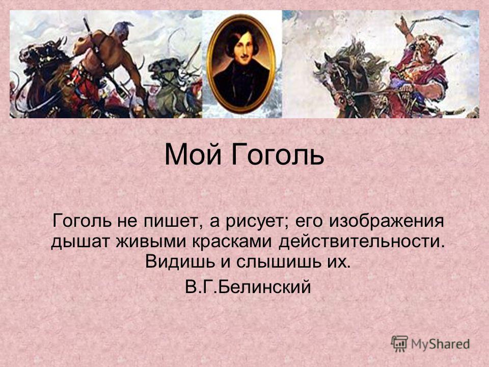 Мой Гоголь Гоголь не пишет, а рисует; его изображения дышат живыми красками действительности. Видишь и слышишь их. В.Г.Белинский