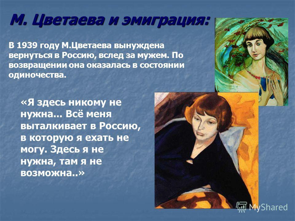 М. Цветаева и эмиграция: В 1939 году М.Цветаева вынуждена вернуться в Россию, вслед за мужем. По возвращении она оказалась в состоянии одиночества. «Я здесь никому не нужна... Всё меня выталкивает в Россию, в которую я ехать не могу. Здесь я не нужна