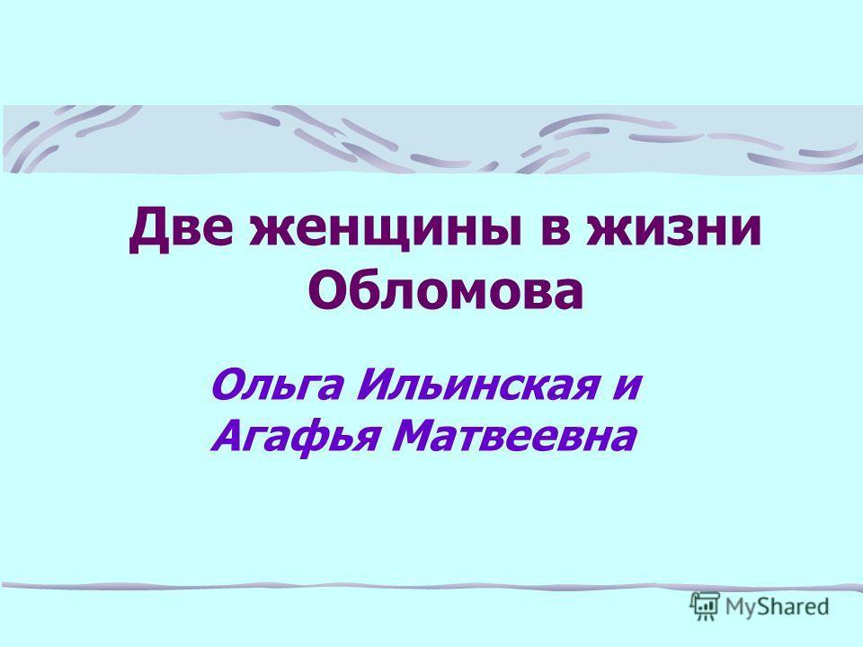 Две женщины в жизни Обломова Ольга Ильинская и Агафья Матвеевна