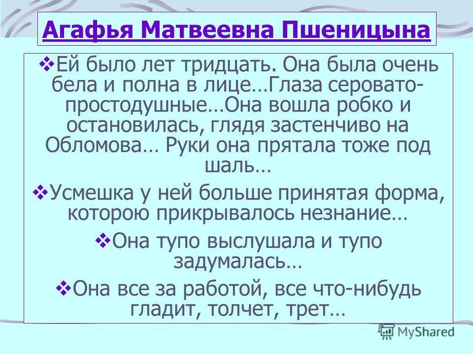 Агафья Матвеевна Пшеницына Ей было лет тридцать. Она была очень бела и полна в лице…Глаза серовато- простодушные…Она вошла робко и остановилась, глядя застенчиво на Обломова… Руки она прятала тоже под шаль… Усмешка у ней больше принятая форма, которо