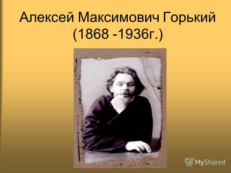 Алексей Максимович Горький (1868 -1936г.)