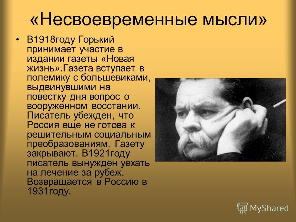«Несвоевременные мысли» В1918году Горький принимает участие в издании газеты «Новая жизнь».Газета вступает в полемику с большевиками, выдвинувшими на повестку дня вопрос о вооруженном восстании. Писатель убежден, что Россия еще не готова к решительны